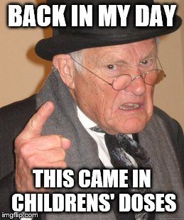 Back In My Day Meme | BACK IN MY DAY THIS CAME IN CHILDRENS' DOSES | image tagged in memes,back in my day | made w/ Imgflip meme maker
