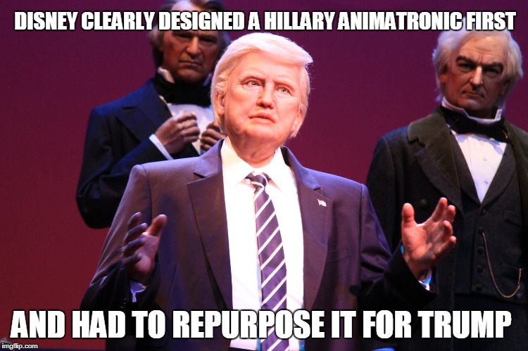 Kinda creepy. | DISNEY CLEARLY DESIGNED A HILLARY ANIMATRONIC FIRST AND HAD TO REPURPOSE IT FOR TRUMP | image tagged in disney,donald trump | made w/ Imgflip meme maker