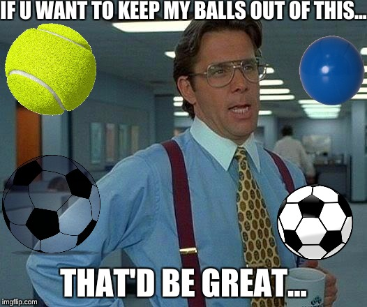 That Would Be Great Meme | IF U WANT TO KEEP MY BALLS OUT OF THIS... THAT'D BE GREAT... | image tagged in memes,that would be great | made w/ Imgflip meme maker