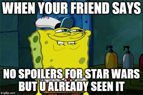 Dont You Squidward Meme | WHEN YOUR FRIEND SAYS NO SPOILERS FOR STAR WARS BUT U ALREADY SEEN IT | image tagged in memes,dont you squidward | made w/ Imgflip meme maker