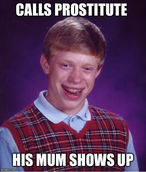 Bad Luck Brian Meme | CALLS PROSTITUTE HIS MUM SHOWS UP | image tagged in memes,bad luck brian | made w/ Imgflip meme maker