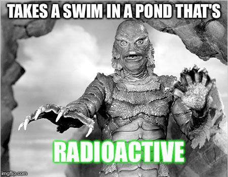 TAKES A SWIM IN A POND THAT'S RADIOACTIVE | made w/ Imgflip meme maker