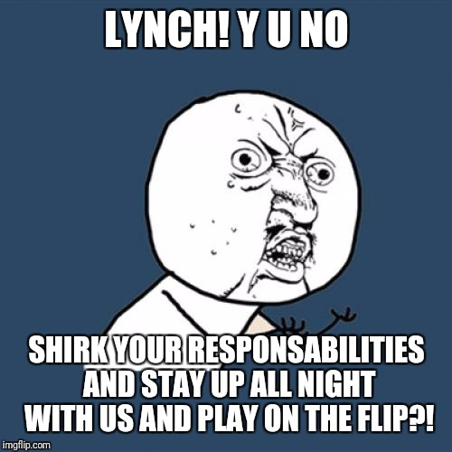 Y U No Meme | LYNCH! Y U NO SHIRK YOUR RESPONSABILITIES AND STAY UP ALL NIGHT WITH US AND PLAY ON THE FLIP?! | image tagged in memes,y u no | made w/ Imgflip meme maker