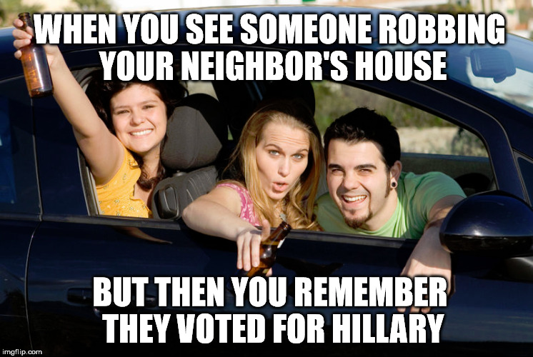 WHEN YOU SEE SOMEONE ROBBING YOUR NEIGHBOR'S HOUSE BUT THEN YOU REMEMBER THEY VOTED FOR HILLARY | image tagged in hillary clinton 2016,trump 2020,criminals | made w/ Imgflip meme maker