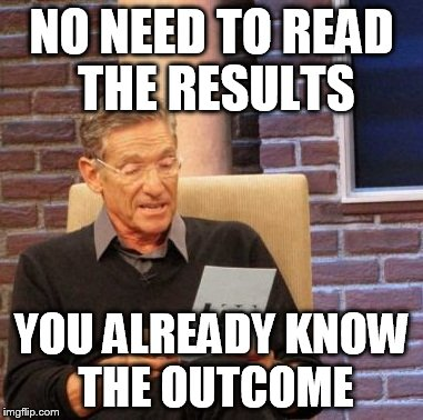 Maury Lie Detector Meme | NO NEED TO READ THE RESULTS YOU ALREADY KNOW THE OUTCOME | image tagged in memes,maury lie detector | made w/ Imgflip meme maker