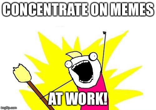 X All The Y Meme | CONCENTRATE ON MEMES AT WORK! | image tagged in memes,x all the y | made w/ Imgflip meme maker