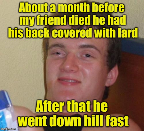 10 Guy Meme | About a month before my friend died he had his back covered with lard After that he went down hill fast | image tagged in memes,10 guy | made w/ Imgflip meme maker