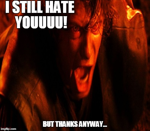 I STILL HATE YOUUUU! BUT THANKS ANYWAY... | made w/ Imgflip meme maker