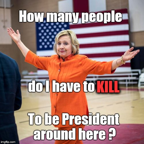 HRC - Killary for Prison | How many people do I have to kill To be President around here ? KILL | image tagged in funny,hrc,trump,pedophile,q,evil | made w/ Imgflip meme maker