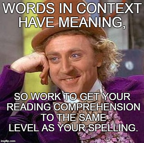 Creepy Condescending Wonka Meme | WORDS IN CONTEXT HAVE MEANING, SO WORK TO GET YOUR READING COMPREHENSION TO THE SAME LEVEL AS YOUR SPELLING. | image tagged in memes,creepy condescending wonka | made w/ Imgflip meme maker