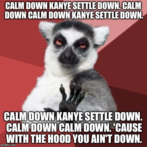 Carlos Mencia is back as Chill Out Lemur, and Kanye West needs to calm down settle down | CALM DOWN KANYE SETTLE DOWN. CALM DOWN CALM DOWN KANYE SETTLE DOWN. CALM DOWN KANYE SETTLE DOWN. CALM DOWN CALM DOWN. 'CAUSE WITH THE HOOD Y | image tagged in memes,chill out lemur,kanye west,carlos mencia,comedy central,mind of mencia | made w/ Imgflip meme maker