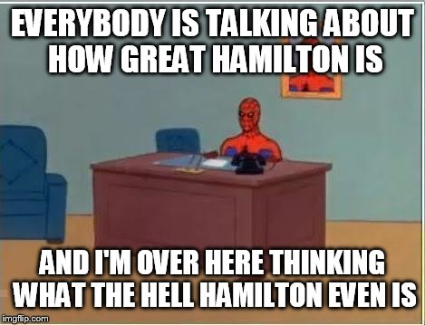 Spider man at his desk | EVERYBODY IS TALKING ABOUT HOW GREAT HAMILTON IS AND I'M OVER HERE THINKING WHAT THE HELL HAMILTON EVEN IS | image tagged in spider man at his desk | made w/ Imgflip meme maker