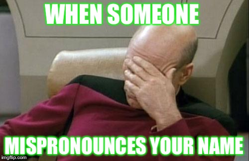 Captain Picard Facepalm Meme | WHEN SOMEONE MISPRONOUNCES YOUR NAME | image tagged in memes,captain picard facepalm | made w/ Imgflip meme maker