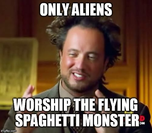 Ancient Aliens Meme | ONLY ALIENS WORSHIP THE FLYING SPAGHETTI MONSTER | image tagged in memes,ancient aliens | made w/ Imgflip meme maker