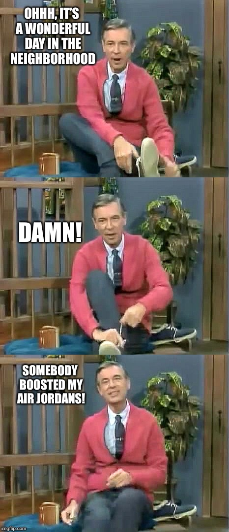 Christmas in the 'hood! |  OHHH, IT'S A WONDERFUL DAY IN THE NEIGHBORHOOD; DAMN! SOMEBODY BOOSTED MY AIR JORDANS! | image tagged in bad pun mr rogers,air jordans,stolen shoes,cursing | made w/ Imgflip meme maker