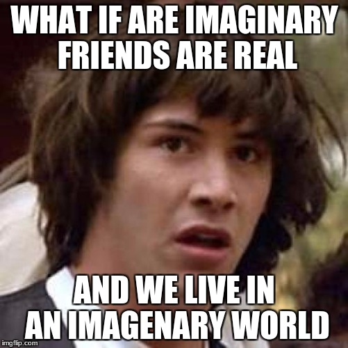Conspiracy Keanu Meme | WHAT IF ARE IMAGINARY FRIENDS ARE REAL AND WE LIVE IN AN IMAGENARY WORLD | image tagged in memes,conspiracy keanu | made w/ Imgflip meme maker