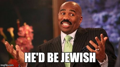 Steve Harvey Meme | HE'D BE JEWISH | image tagged in memes,steve harvey | made w/ Imgflip meme maker