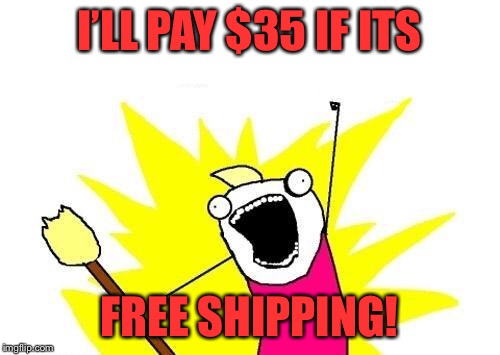 X All The Y Meme | I'LL PAY $35 IF ITS FREE SHIPPING! | image tagged in memes,x all the y | made w/ Imgflip meme maker