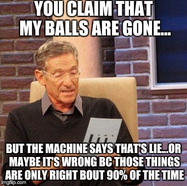 Maury Lie Detector Meme | YOU CLAIM THAT MY BALLS ARE GONE... BUT THE MACHINE SAYS THAT'S LIE...OR MAYBE IT'S WRONG BC THOSE THINGS ARE ONLY RIGHT BOUT 90% OF THE TIM | image tagged in memes,maury lie detector | made w/ Imgflip meme maker