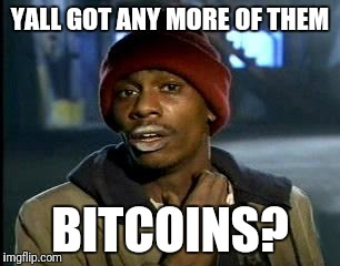 Y'all Got Any More Of That Meme | YALL GOT ANY MORE OF THEM BITCOINS? | image tagged in memes,yall got any more of | made w/ Imgflip meme maker