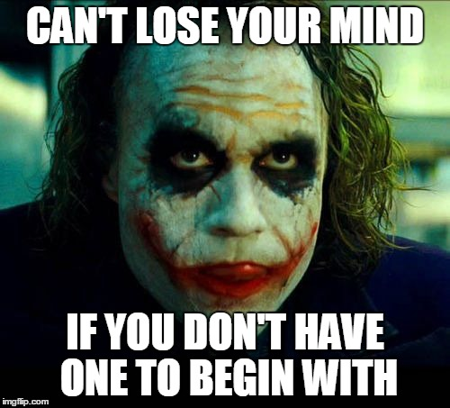Mental Safety | CAN'T LOSE YOUR MIND IF YOU DON'T HAVE ONE TO BEGIN WITH | image tagged in joker it's simple we kill the batman,memes,joker,insanity | made w/ Imgflip meme maker