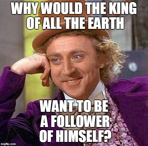 Creepy Condescending Wonka Meme | WHY WOULD THE KING OF ALL THE EARTH WANT TO BE A FOLLOWER OF HIMSELF? | image tagged in memes,creepy condescending wonka | made w/ Imgflip meme maker