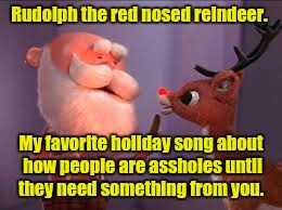 rudolph cancer | Rudolph the red nosed reindeer. My favorite holiday song about how people are assholes until they need something from you. | image tagged in rudolph cancer | made w/ Imgflip meme maker