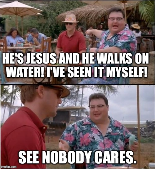 See Nobody Cares Meme | HE'S JESUS AND HE WALKS ON WATER! I'VE SEEN IT MYSELF! SEE NOBODY CARES. | image tagged in memes,see nobody cares | made w/ Imgflip meme maker
