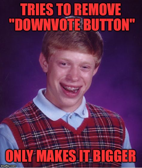 "Bad Luck Brian Meme | TRIES TO REMOVE ""DOWNVOTE BUTTON"" ONLY MAKES IT BIGGER 