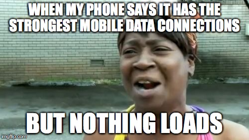One of worst things to happen #2 | WHEN MY PHONE SAYS IT HAS THE STRONGEST MOBILE DATA CONNECTIONS BUT NOTHING LOADS | image tagged in memes,aint nobody got time for that,funny memes,phone,funny | made w/ Imgflip meme maker