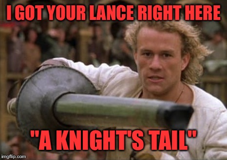 "I GOT YOUR LANCE RIGHT HERE ""A KNIGHT'S TAIL"" 