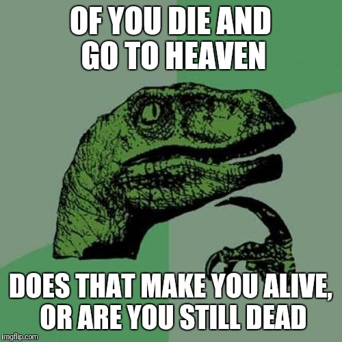 Philosoraptor Meme | OF YOU DIE AND GO TO HEAVEN DOES THAT MAKE YOU ALIVE, OR ARE YOU STILL DEAD | image tagged in memes,philosoraptor | made w/ Imgflip meme maker