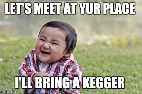 Evil Toddler Meme | LET'S MEET AT YUR PLACE I'LL BRING A KEGGER | image tagged in memes,evil toddler | made w/ Imgflip meme maker