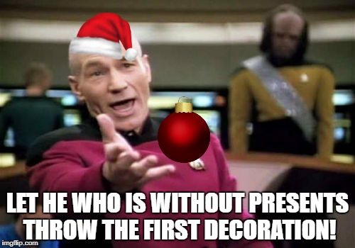 Picard Wtf Meme | LET HE WHO IS WITHOUT PRESENTS THROW THE FIRST DECORATION! | image tagged in memes,picard wtf | made w/ Imgflip meme maker