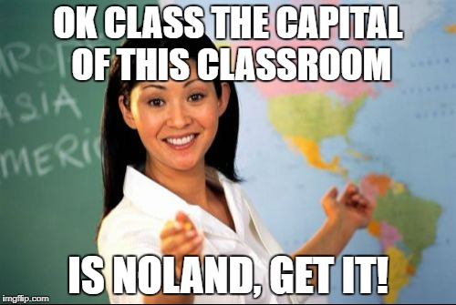 OK CLASS THE CAPITAL OF THIS CLASSROOM IS NOLAND, GET IT! | made w/ Imgflip meme maker