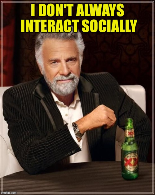 The Most Interesting Man In The World Meme | I DON'T ALWAYS INTERACT SOCIALLY | image tagged in memes,the most interesting man in the world | made w/ Imgflip meme maker