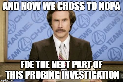 AND NOW WE CROSS TO NOPA FOE THE NEXT PART OF THIS PROBING INVESTIGATION | made w/ Imgflip meme maker