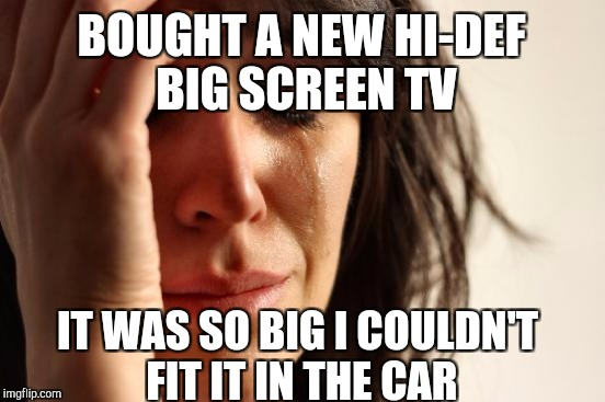 Boss gave me a generous Christmas bonus, so we got a new LG TV. Had to remove the front head rests to slide it into the back lol | BOUGHT A NEW HI-DEF BIG SCREEN TV IT WAS SO BIG I COULDN'T FIT IT IN THE CAR | image tagged in memes,first world problems,jbmemegeek,tv | made w/ Imgflip meme maker