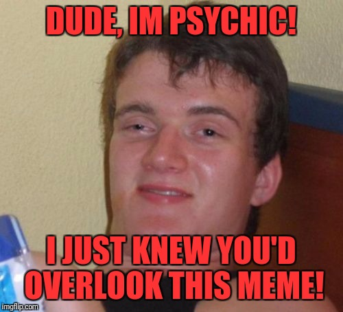 10 Guy Meme | DUDE, IM PSYCHIC! I JUST KNEW YOU'D OVERLOOK THIS MEME! | image tagged in memes,10 guy | made w/ Imgflip meme maker