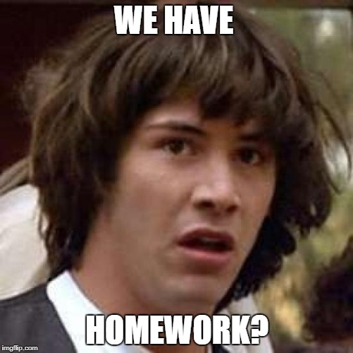 Conspiracy Keanu Meme | WE HAVE HOMEWORK? | image tagged in memes,conspiracy keanu | made w/ Imgflip meme maker