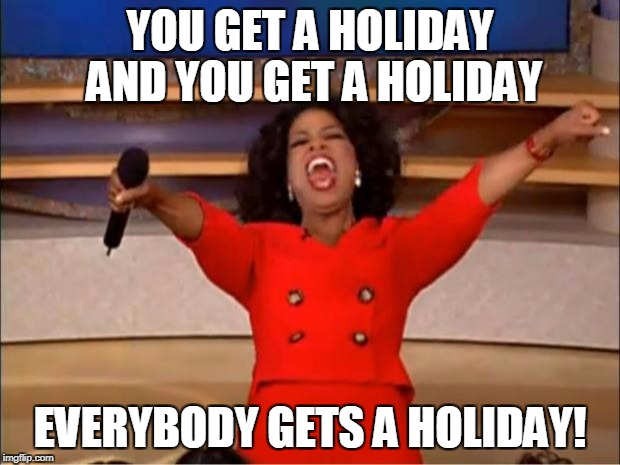 Oprah You Get A Meme | YOU GET A HOLIDAY AND YOU GET A HOLIDAY EVERYBODY GETS A HOLIDAY! | image tagged in memes,oprah you get a | made w/ Imgflip meme maker