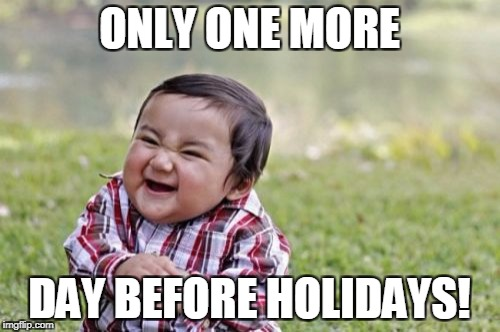 Evil Toddler Meme | ONLY ONE MORE DAY BEFORE HOLIDAYS! | image tagged in memes,evil toddler | made w/ Imgflip meme maker