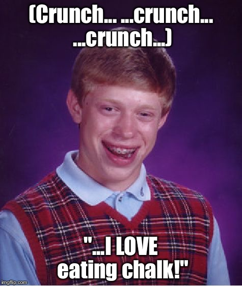 "Bad Luck Brian Meme | (Crunch... ...crunch... ...crunch...) ""...I LOVE eating chalk!"" 