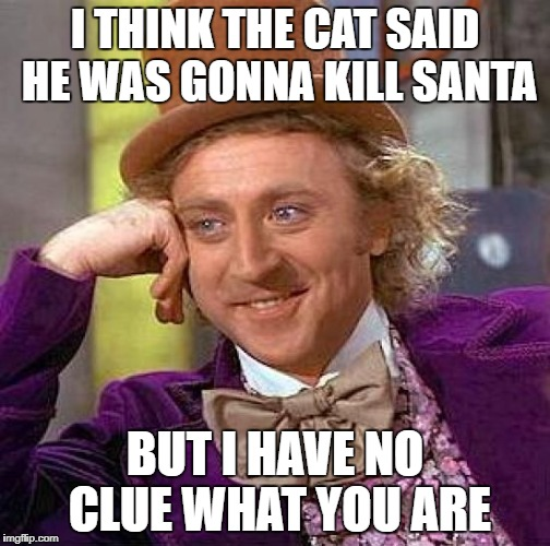 Creepy Condescending Wonka Meme | I THINK THE CAT SAID HE WAS GONNA KILL SANTA BUT I HAVE NO CLUE WHAT YOU ARE | image tagged in memes,creepy condescending wonka | made w/ Imgflip meme maker