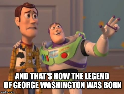 X, X Everywhere Meme | AND THAT'S HOW THE LEGEND OF GEORGE WASHINGTON WAS BORN | image tagged in memes,x,x everywhere,x x everywhere | made w/ Imgflip meme maker