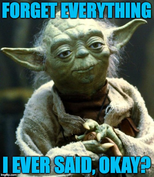 Star Wars Yoda Meme | FORGET EVERYTHING I EVER SAID, OKAY? | image tagged in memes,star wars yoda | made w/ Imgflip meme maker