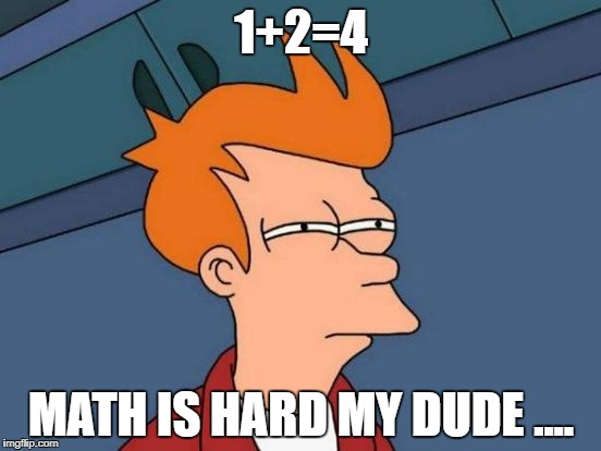 Futurama Fry Meme | 1+2=4 MATH IS HARD MY DUDE .... | image tagged in memes,futurama fry | made w/ Imgflip meme maker