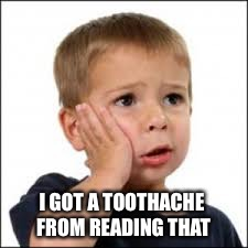 I GOT A TOOTHACHE FROM READING THAT | made w/ Imgflip meme maker