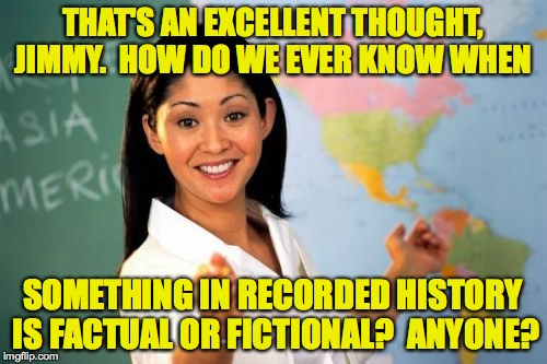 THAT'S AN EXCELLENT THOUGHT, JIMMY.  HOW DO WE EVER KNOW WHEN SOMETHING IN RECORDED HISTORY IS FACTUAL OR FICTIONAL?  ANYONE? | made w/ Imgflip meme maker