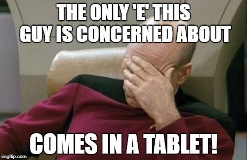 Captain Picard Facepalm Meme | THE ONLY 'E' THIS GUY IS CONCERNED ABOUT COMES IN A TABLET! | image tagged in memes,captain picard facepalm | made w/ Imgflip meme maker